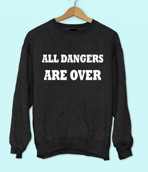 All Dangers Are Over Sweatshirt