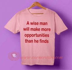A Wise Man Make More Opportunities Than He Finds T-shirt