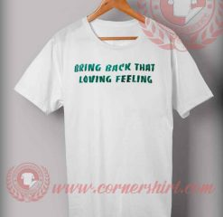 Bring Back That Loving Feeling T shirt