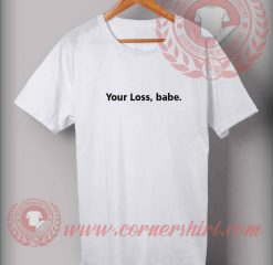 Your Loss Babe Quotes T shirt