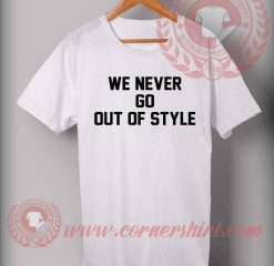 We Never Go Out Of Style Custom Design T shirts