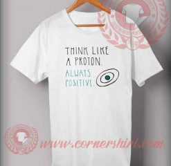 Think Like Proton And Always Positive T shirt